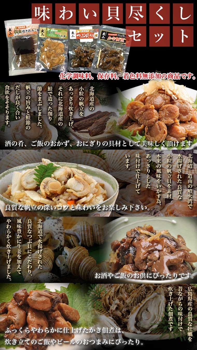 セット内容:ほたて鮭節しぐれ煮:北海道産の小粒の帆立をあっさり 炊き上げ、それに北海道産の鮭の削り節をまぶしました。 帆立の旨味と鮭節のだしが食欲をそそります。 つぶ貝うま煮:北海道産の良質なつぶ貝にこだわり風味 豊かに生姜を加えてやわらかく炊き上げました。 かき佃煮:広島県産の良質な牡蠣を昔ながらの味付けで、 ふっくらやわらかに炊き上げた佃煮です。 4商品全て、化学調味料、保存料、着色料は使用しておりません。