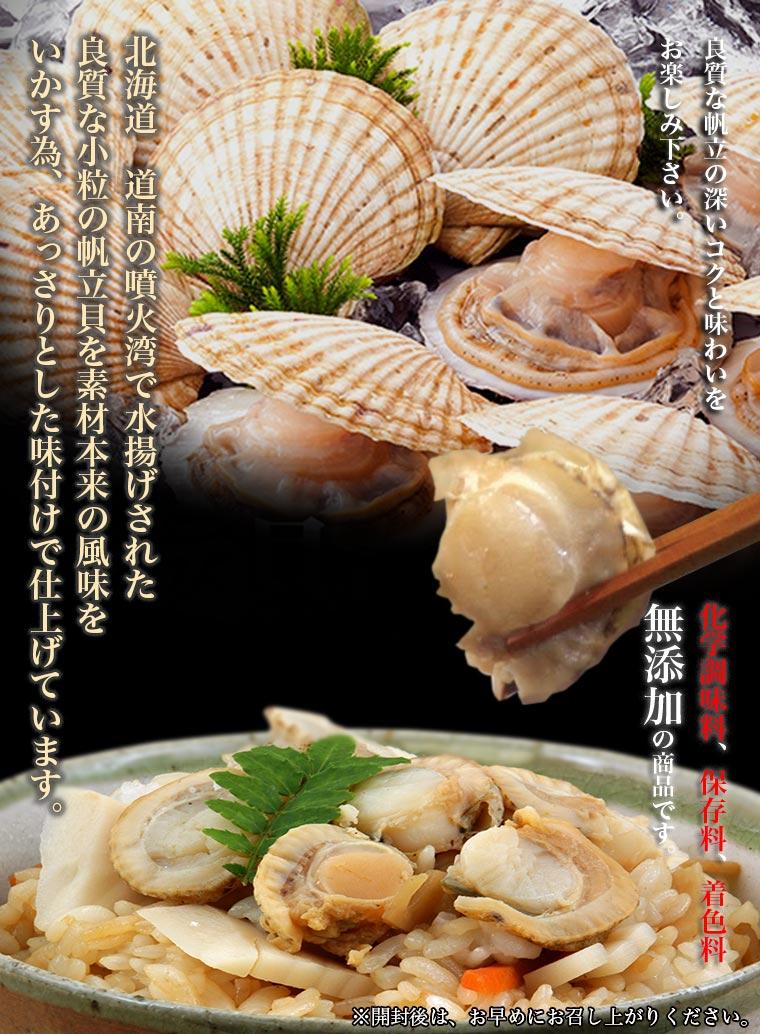 北海道 道南の噴火湾で水揚げされた 良質な小粒の帆立貝を素材本来の風味を いかす為、あっさりとした味付けで仕上げています。