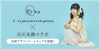 古川未鈴 × E hyphen world gallery