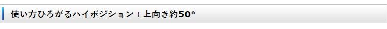 使い方ひろがるハイポジション+上向き約50°