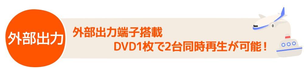 【外部出力】外部出力端子搭載DVD1枚で2台同時再生が可能!
