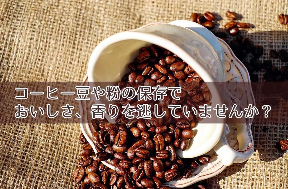 コーヒー豆や粉の保存でおいしさ、香りを逃していませんか?