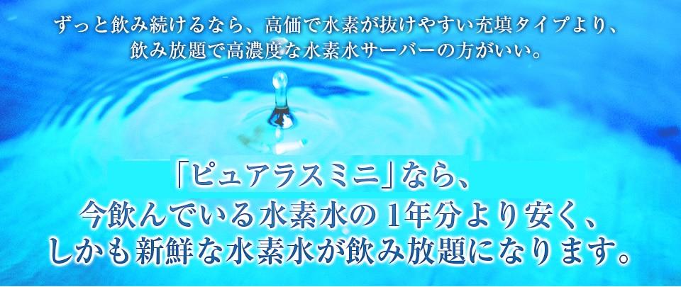 ずっと飲み続けるなら、高価で水素が抜けやすい充填タイプより、飲み放題で高濃度な水素水サーバーの方がいい。「H2 SERVER ピュアラスミニ」なら、今飲んでいる水素水の1年分より安く、しかも新鮮な水素水が飲み放題になります。