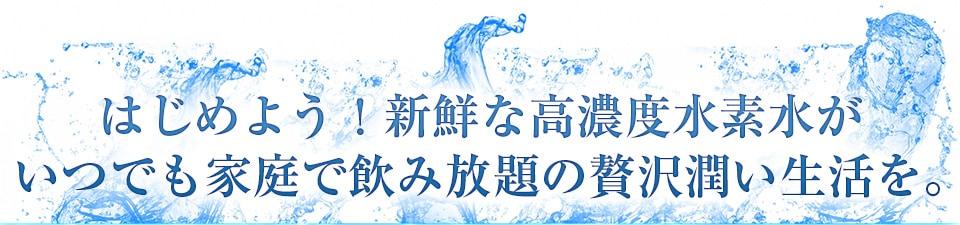 はじめよう!新鮮な高濃度水素水がいつでも家庭で飲み放題の贅沢潤い生活を。