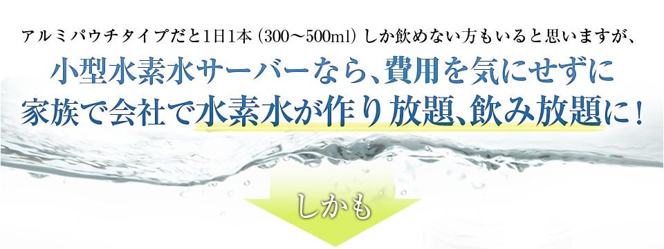 アルミパウチタイプだと1日1本(300〜500ml)しか飲めない方もいると思いますが、小型水素水サーバーなら、お金を気にせずに 家族で会社で水素水が作り放題、飲み放題に!