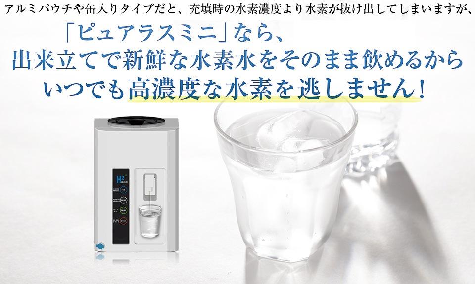 アルミパウチや缶入りタイプだと、充填時の水素濃度より水素が抜け出してしまいますが、「H2 SERVER ピュアラスミニ」なら、出来立てで新鮮な水素水をそのまま飲めるからいつでも高濃度な水素を逃しません!