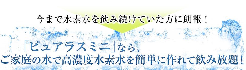 今まで水素水を飲み続けていた方に朗報!「H2 SERVER ピュアラスミニ」なら、ご家庭の水で高濃度水素水を簡単に作れて飲み放題!