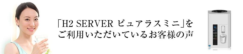 「H2 SERVER ピュアラスミニ」をご利用いただいているお客様の声