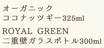 オーガニックココナッツギー325ml、ROYAL GREEN 二重壁ガラスボトル300ml