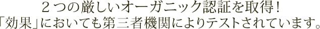 2つの厳しいオーガニック認証を取得!「効果」においても第三者機関によりテストされています。