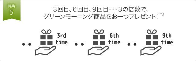 特典5 3回目、6回目、9回目・・・3の倍数で、グリーンモーニング商品をお一つプレゼント!*3