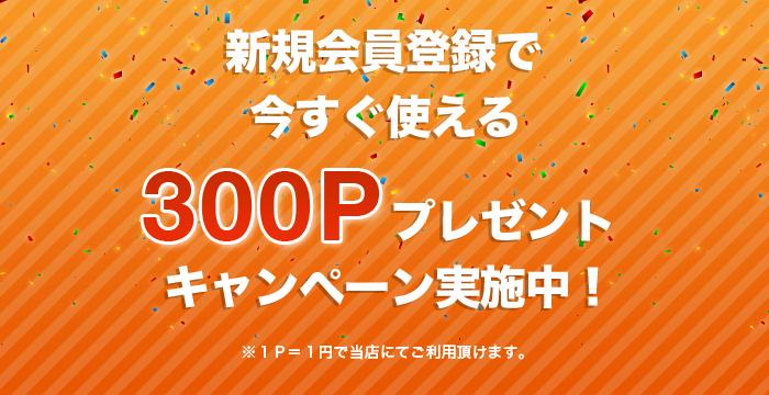 新規会員登録で今すぐに使える300Pプレゼントキャンペーン実施中!
