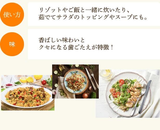 使い方:リゾットやご飯と一緒に炊いたり、茹でてサラダのトッピングやスープにも。味:香ばしい味わいとクセになる歯ごたえが特徴!
