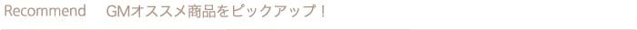 Recommend GMオススメ商品をピックアップ!