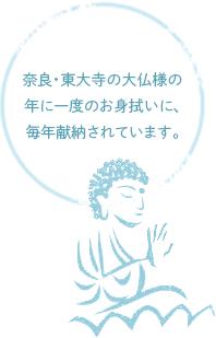 奈良・東大寺の大仏様の年に一度のお身拭いに、毎年献納されています。