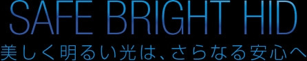 SAFE BRIGHT HID 美しく明るい光は、さらなる安心へ