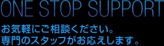 ONE STOP SUPPORT お気軽にご相談ください。専門のスタッフがお応えします。