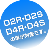 D2R・D2S・D4R・D4Sの車が対象です。