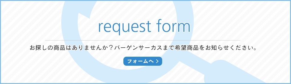request form お探しの商品はありませんか?バーゲンサーカスまで希望商品をお知らせください。