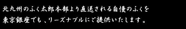 北九州のふく太郎本部より直送される自慢のふくを東京銀座でも、リーズナブルにご提供いたします。