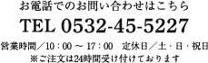 お電話でのお問い合わせはこちら TEL 0532-45-5227 営業時間/10:00 〜 17:00 定休日/土・日・祝日 ※ご注文は24時間受け付けております