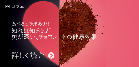 コラム 食べると効果あり?! 知れば知るほど奥が深い、チョコレートの健康効果
