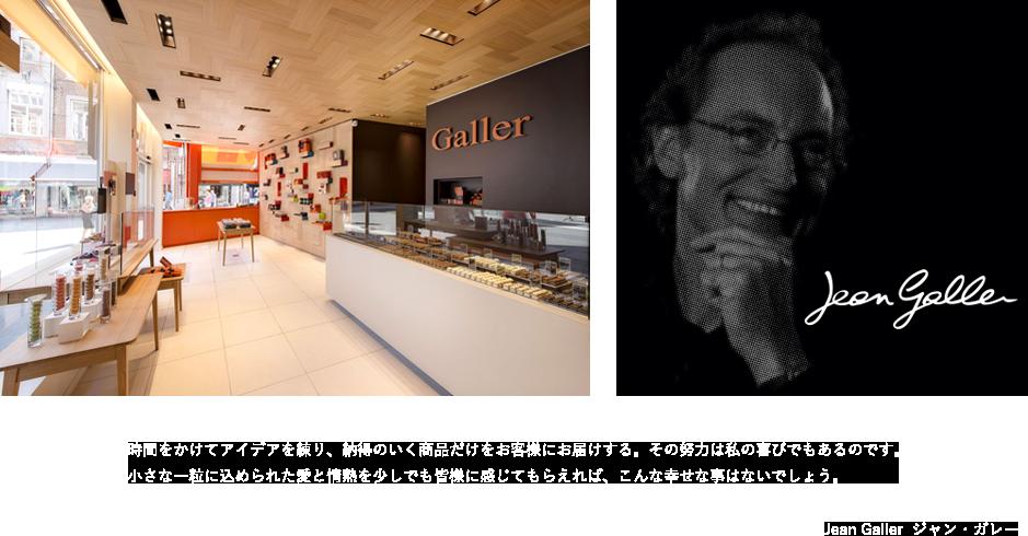 ガレー店内画像 Jean Galler 時間をかけてアイディアを練り、納得のいく商品だけをお客様にお届けする。その努力は私の喜びでもあるのです。小さな一粒に込められた愛と情熱を少しでも皆様に感じてもらえば、こんな幸せな事はないでしょう。 Jean Galler ジャン・ガレー