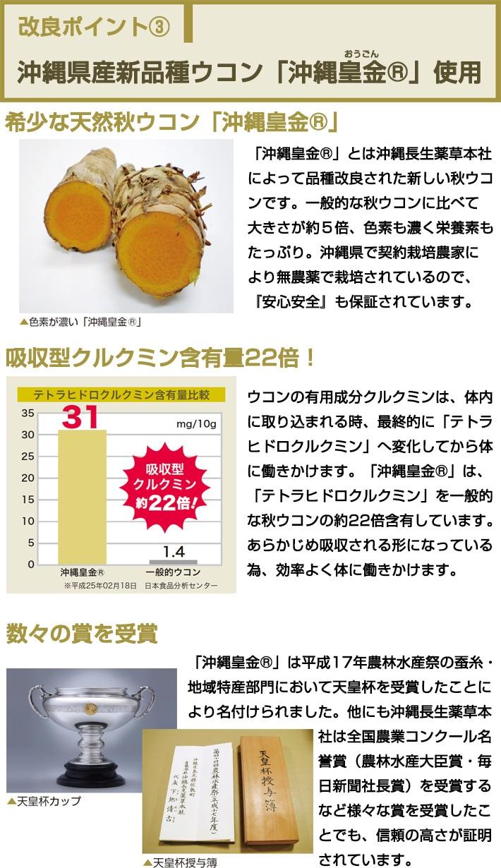 「沖縄皇金®」とは沖縄長生薬草本社によって品種改良された新しい秋ウコンです。一般的な秋ウコンに比べて大きさが約5倍、色素も濃く栄養素もたっぷり。沖縄県で契約栽培農家により無農薬で栽培されているので、『安心安全』も保証されています。ウコンの有用成分クルクミンは、体内に取り込まれる時、最終的に「テトラヒドロクルクミン」へ変化してから体に働きかけます。「沖縄皇金®」は、「テトラヒドロクルクミン」を一般的な秋ウコンの約22倍含有しています。あらかじめ吸収される形になっている為、効率よく体に働きかけます。「沖縄皇金®」は平成17年農林水産祭の蚕糸・地域特産部門において天皇杯を受賞したことにより名付けられました。他にも沖縄長生薬草本社は全国農業コンクール名誉賞(農林水産大臣賞・毎日新聞社長賞)を受賞するなど様々な賞を受賞したことでも、信頼の高さが証明されています。