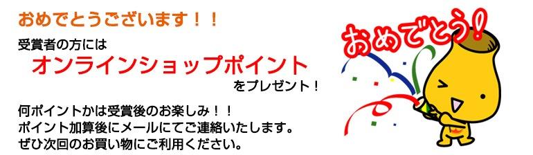 おめでとうございます!受賞者の方にはオンラインショップポイント1000円分をプレゼント!ポイント加算後にメールにてご連絡いたします。ぜひ次回のお買い物にご利用ください。