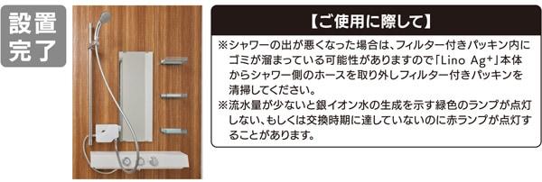 設置完了。【ご注意に際して】シャワーの出が悪くなった場合は、フィルター付きパッキン内にゴミが溜まっている可能性がありますので「Lino Ag+」本体からシャワー側のホースを取りはずしフィルター付きパッキンを清掃してください。流水量が少ないと銀イオン水の生成を示す緑色のランプが点灯しない、もしくは交換時期に達していないのに赤ランプが転倒する事があります。