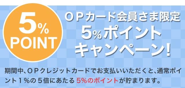 OPカード会員さま限定5%ポイントキャンペーン!期間中、OPクレジットカードでお支払いいただくと、通常ポイント1%の5倍にあたる5%のポイントが貯まります。