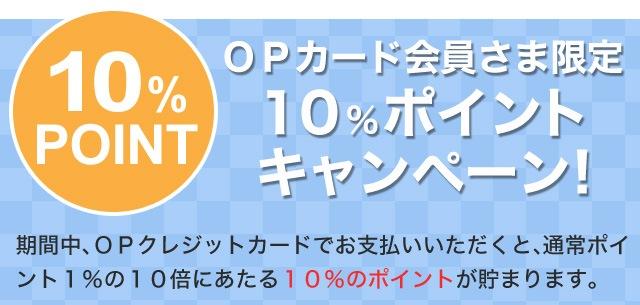 OPカード会員さま限定10%ポイントキャンペーン!期間中、OPクレジットカードでお支払いいただくと、通常ポイント1%の10倍にあたる10%のポイントが貯まります。