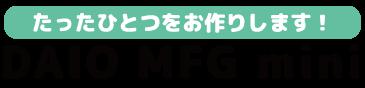 DAIO MFG mini たったひとつをお作りします!