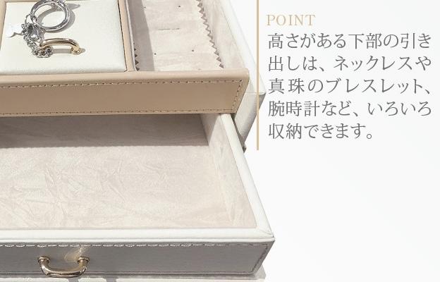 高さがある下部の引き出しは、ネックレスや真珠のブレスレット、腕時計など、いろいろ収納できます。