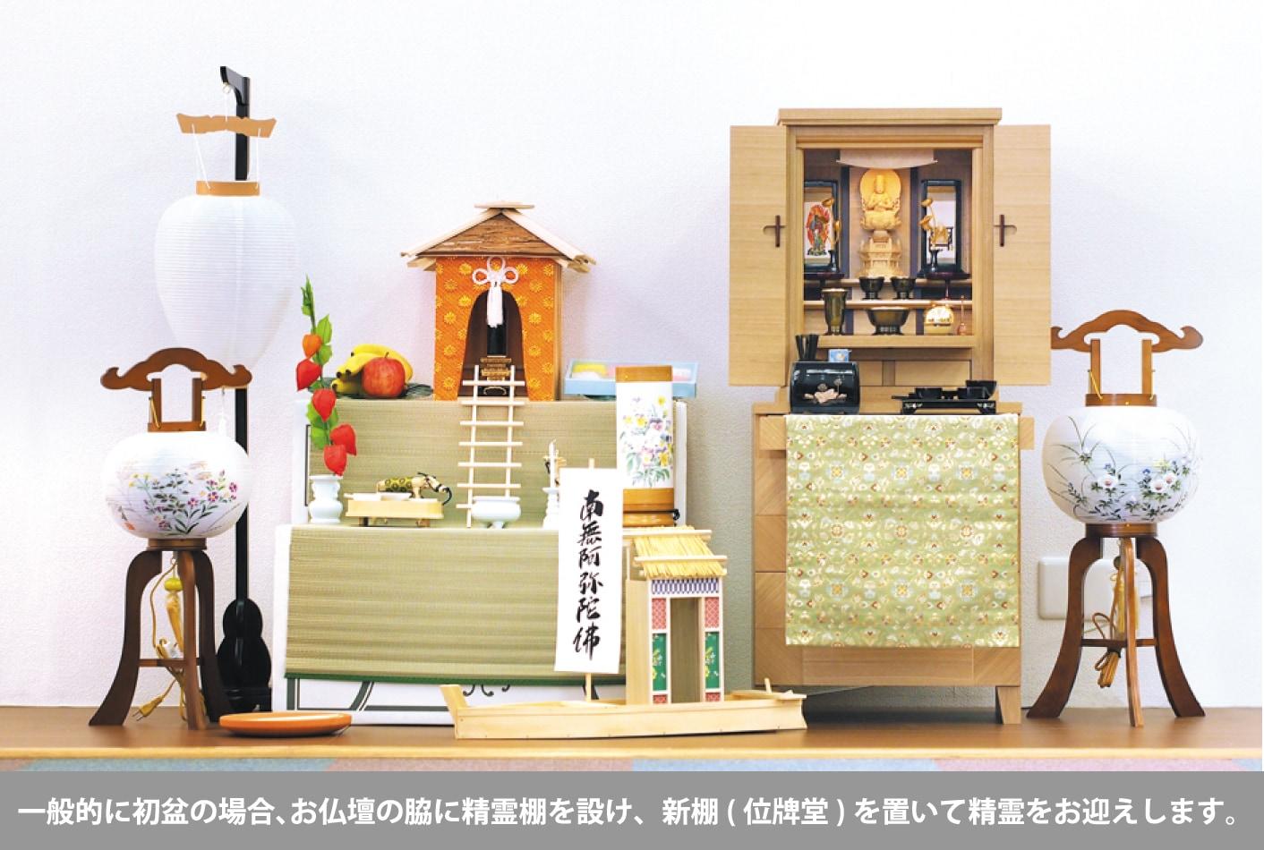 一般的に初盆の場合、お仏壇の脇に精霊棚を設け、新棚(位牌堂)を置いて新霊をお迎えします。