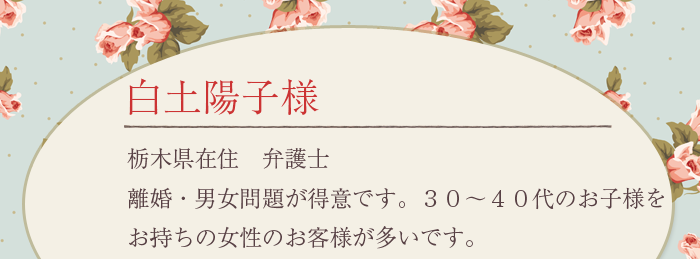 白土陽子様 栃木県在住 弁護士 離婚・男女問題が得意です。30〜40代のお子様をお持ちの女性のお客様が多いです。