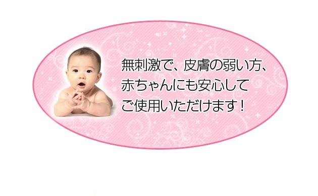 無刺激で、皮膚の弱い方、赤ちゃんにも安心してご使用いただけます