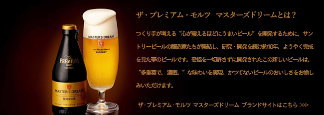 """ザ・プレミアム・モルツ マスターズドリームとは?つくり手が考える""""夢のビール""""を開発するために、醸造家たちが集結し、研究・開発を続け約10年、ようやく完成を見た究極のビールです。妥協を一切許さずに開発されたこの新しいビールは、""""スーパープレミアム""""という新しい上位のカテゴリーを創出し、""""多重奏で、 濃密。""""な味わいを実現。かつてないビールのおいしさをお愉しみいただけます。ザ・プレミアム・モルツ マスターズドリーム ブランドサイトはこちら>>>"""
