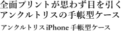 全面プリントが思わず目を引く アンクルトリスの手帳型ケース アンクルトリスiPhone 手帳型ケース