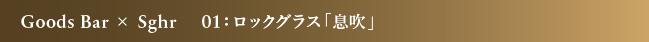 Goods Bar × Sghr 01:ロックグラス「息吹」