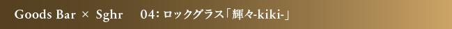 Goods Bar × Sghr 04:ロックグラス「輝々-kiki-」