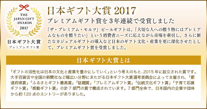 日本ギフト大賞2017 プレミアムギフト賞を3年連続で受賞しました 「ザ・プレミアム・モルツ」ビールギフトは、「大切な人への贈り物にはプレミアムなものを贈りたい」という消費者ニーズに応えながら市場を牽引し、さらに新たなカジュアルギフトの導入など日本のギフト文化・産業を更に深化させたとして、プレミアムギフト賞を受賞しました。 日本ギフト大賞とは 「ギフトの活性化は日本の文化と産業を豊かにしていく」という考えのもと、2015年に設立された賞です。大手百貨店や全国の新聞社など幅広い分野にまたがる日本ギフト大賞選考委員会によって主催され、「都道府県賞」「ふるさとギフト最高賞」「話題賞」「プレミアムギフト賞」「伝統文化ギフト賞」「子育て応援ギフト賞」「感動ギフト賞」の計7部門の賞で構成されています。7部門全体で、日本国内の企業や団体から約120点のエントリーがありました。