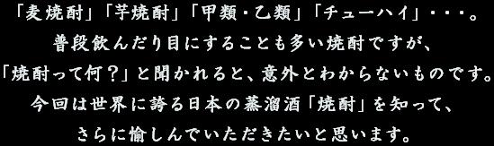 「麦焼酎」「芋焼酎」「甲類・乙類」「チューハイ」・・・。普段飲んだり目にすることも多い焼酎ですが、「焼酎って何?」と聞かれると、意外とわからないものです。今回は世界に誇る日本の蒸溜酒「焼酎」を知って、さらに愉しんでいただきたいと思います。
