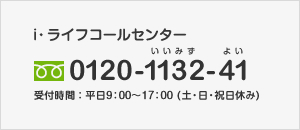 i・ライフコールセンター|0120-1132-41|受付時間:平日9:00〜17:00(土・日・祝日休み)