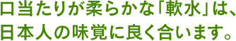 口当たりが柔らかな「軟水」は、日本人の味覚に良く合います。