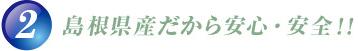 島根県産だから安心・安全!!