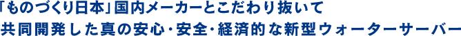 「ものづくり日本」国内メーカーとこだわり抜いて共同開発した真の安心・安全・経済的な新型ウォーターサーバー