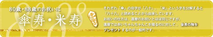 傘寿/米寿・80/88歳のお祝い/それぞれ「傘」の俗字が「八十」、「米」という字を分解すると「八十八」と読めることから由来しています。お祝いの仕方は、還暦のお祝いとほぼ同じですが、還暦では赤いちゃんちゃんこを贈るのに対して、金茶のものをプレゼントするのが一般的です。