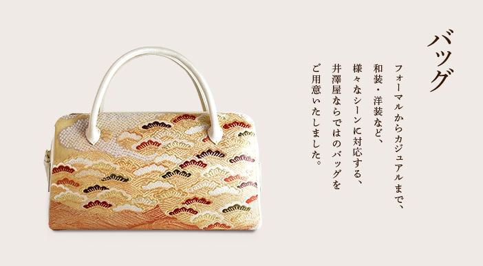 バッグ フォーマルからカジュアルまで、 和装・洋装など、 様々なシーンに対応する、 井澤屋ならではのバッグを ご用意いたしました。