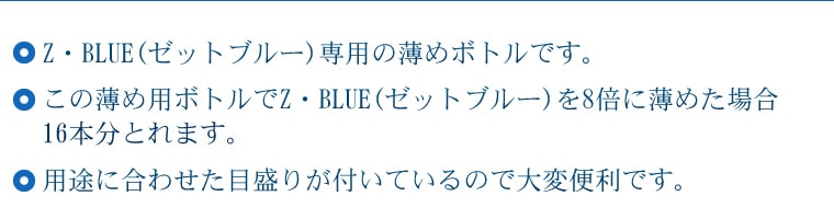 ◎Z・BLUE(ゼットブルー)専用の薄めボトルです。 ◎この薄め用ボトルでZ・BLUE(ゼットブルー)を8倍に薄めた場合16本分とれます。 ◎用途に合わせた目盛りが付いているので大変便利です。